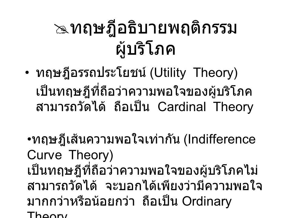  ทฤษฎีอรรถประโยชน์ อรรถประโยชน์ (Utility) : ความพอใจที่ ผู้บริโภคได้รับจากการอุปโภคบริโภคสินค้า และบริการ ความพอใจที่ได้รับจากการบริโภคสินค้าและ บริการสามารถวัดเป็นหน่วย ได้เรียกว่า util เศรษฐทรัพย์ (Economic goods) ทุกชนิดย่อมมี อรรถประโยชน์ ทั้งนี้ขึ้นอยู่กับความต้องการใน สินค้า สินค้าชนิดเดียวกันจำนวนเท่ากันอาจให้ประโยชน์ ต่างกันได้ กรณีเวลาต่างกัน หรือผู้บริโภคต่างกัน