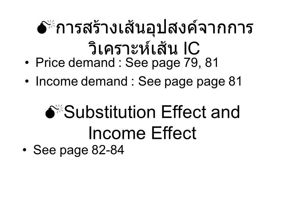  การสร้างเส้นอุปสงค์จากการ วิเคราะห์เส้น IC Price demand : See page 79, 81 Income demand : See page page 81  Substitution Effect and Income Effect S