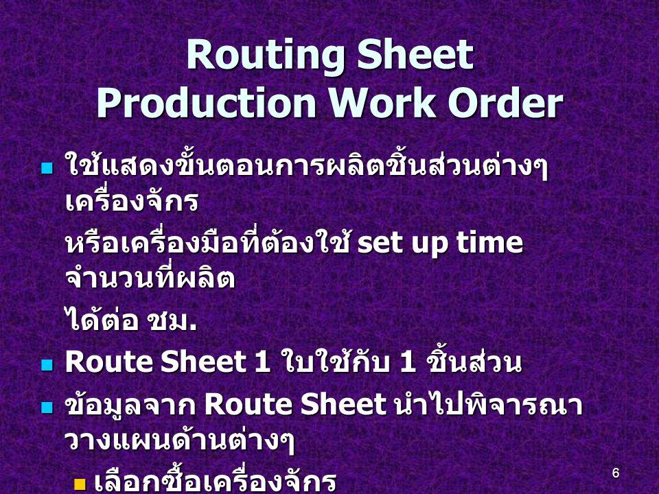6 Routing Sheet Production Work Order ใช้แสดงขั้นตอนการผลิตชิ้นส่วนต่างๆ เครื่องจักร ใช้แสดงขั้นตอนการผลิตชิ้นส่วนต่างๆ เครื่องจักร หรือเครื่องมือที่ต