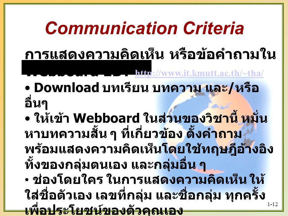 1-12 การแสดงความคิดเห็น หรือข้อคำถามใน Webboard EBT http://www.it.kmutt.ac.th/~tha/ http://www.it.kmutt.ac.th/~tha/ Download บทเรียน บทความ และ / หรือ อื่นๆ ให้เข้า Webboard ในส่วนของวิชานี้ หมั่น หาบทความสั้น ๆ ที่เกี่ยวข้อง ตั้งคำถาม พร้อมแสดงความคิดเห็นโดยใช้ทฤษฎีอ้างอิง ทั้งของกลุ่มตนเอง และกลุ่มอื่น ๆ ช่องโดยใคร ในการแสดงความคิดเห็น ให้ ใส่ชื่อตัวเอง เลขที่กลุ่ม และชื่อกลุ่ม ทุกครั้ง เพื่อประโยชน์ของตัวคุณเอง โปรดใช้วิจารณญาณในการเชื่อสิ่งที่เพื่อน คุณแสดงความคิดเห็น Communication Criteria