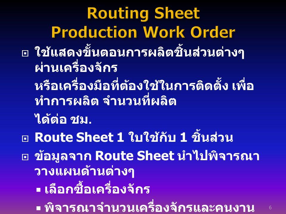  ใช้แสดงขั้นตอนการผลิตชิ้นส่วนต่างๆ ผ่านเครื่องจักร หรือเครื่องมือที่ต้องใช้ในการติดตั้ง เพื่อ ทำการผลิต จำนวนที่ผลิต ได้ต่อ ชม.  Route Sheet 1 ใบใช