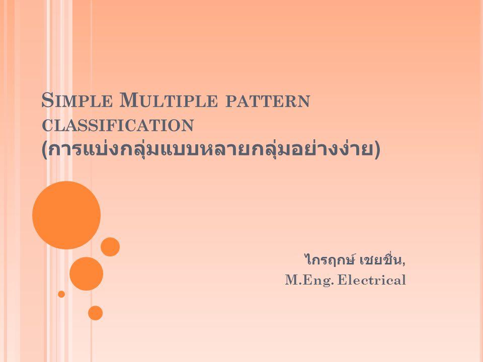 S IMPLE M ULTIPLE PATTERN CLASSIFICATION ( การแบ่งกลุ่มแบบหลายกลุ่มอย่างง่าย ) ไกรฤกษ์ เชยชื่น, M.Eng. Electrical