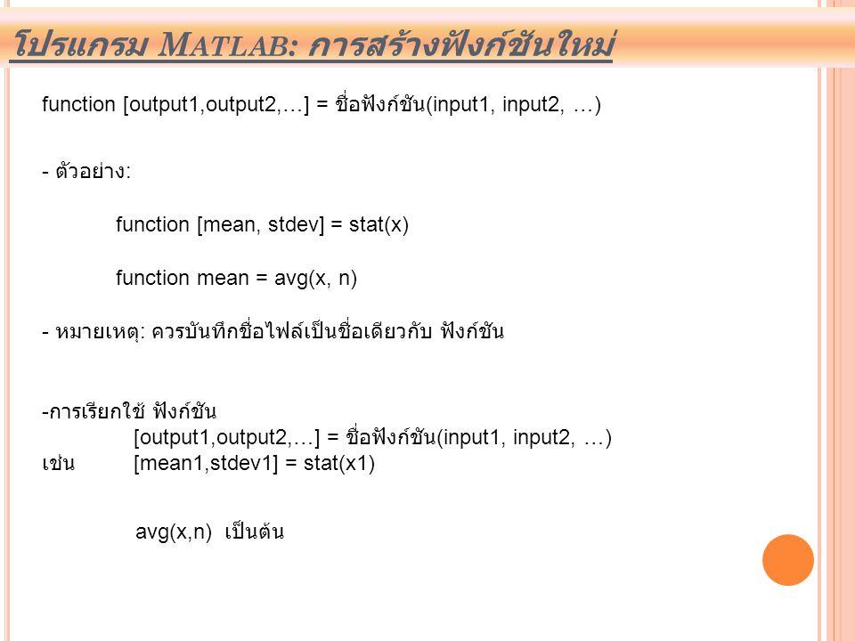 โปรแกรม M ATLAB : การสร้างฟังก์ชันใหม่ function [output1,output2,…] = ชื่อฟังก์ชัน (input1, input2, …) - ตัวอย่าง : function [mean, stdev] = stat(x) f