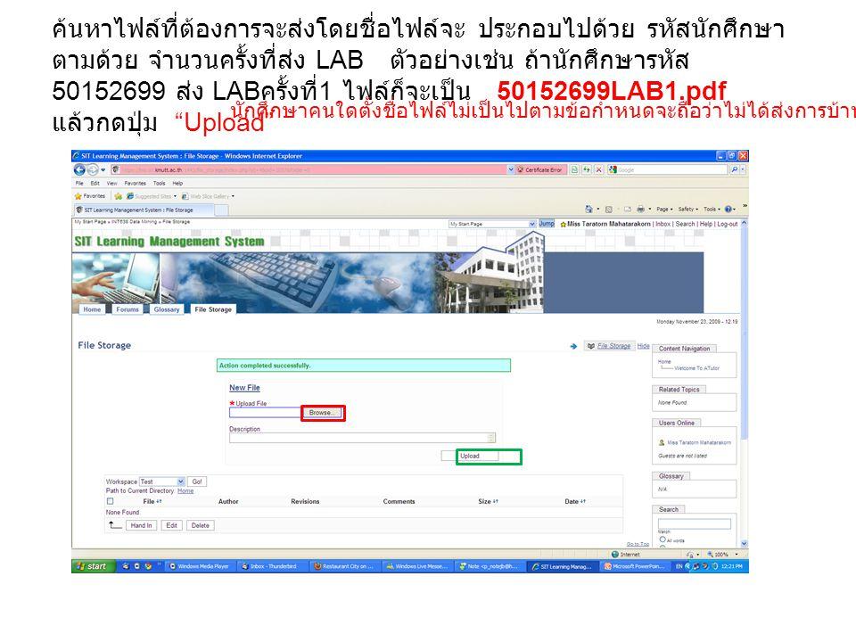 ค้นหาไฟล์ที่ต้องการจะส่งโดยชื่อไฟล์จะ ประกอบไปด้วย รหัสนักศึกษา ตามด้วย จำนวนครั้งที่ส่ง LAB ตัวอย่างเช่น ถ้านักศึกษารหัส 50152699 ส่ง LAB ครั้งที่ 1 ไฟล์ก็จะเป็น 50152699LAB1.pdf แล้วกดปุ่ม Upload นักศึกษาคนใดตั้งชื่อไฟล์ไม่เป็นไปตามข้อกำหนดจะถือว่าไม่ได้ส่งการบ้าน และจะไม่ได้คะแนน **