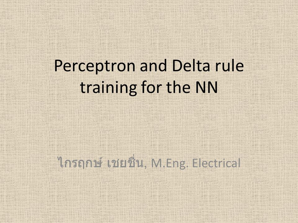 Perceptron and Delta rule training for the NN ไกรฤกษ์ เชยชื่น, M.Eng. Electrical