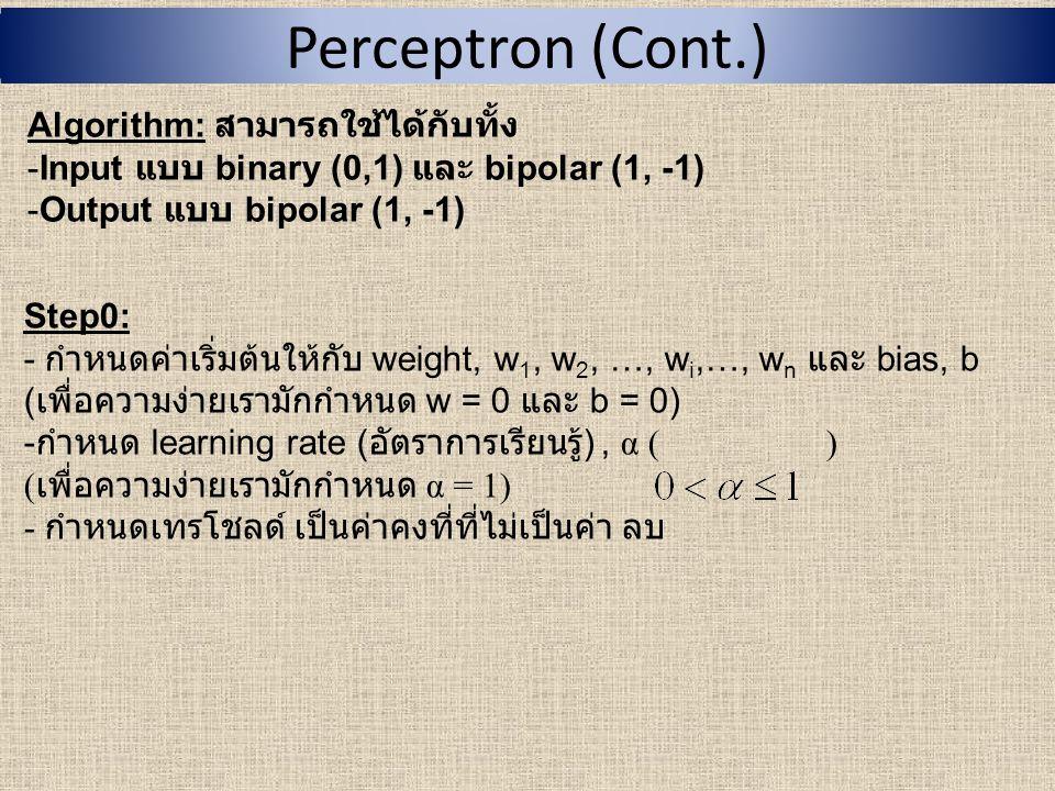 Perceptron (Cont.) Algorithm: สามารถใช้ได้กับทั้ง -Input แบบ binary (0,1) และ bipolar (1, -1) -Output แบบ bipolar (1, -1) Step1: ทำซ้ำ Step2 – 5 จนว่า เงื่อนไขใน Step5 จะเป็นเท็จ (false) Step2: ทำซ้ำ Step2 – 4 ในแต่ละคู่ input (x 1,x 2,…,x n ) กับ target output, t (1 หรือ -1) Step3: คำนวณ real output, y ดังนี้