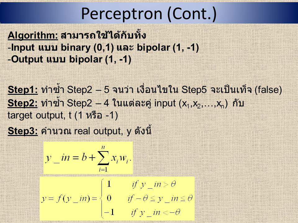 Perceptron (Cont.) Algorithm: สามารถใช้ได้กับทั้ง -Input แบบ binary (0,1) และ bipolar (1, -1) -Output แบบ bipolar (1, -1) Step4: ปรับค่า weight และ bias โดย If ( ถ้า ) target output (t) ≠ real output (y) else ( มิฉะนั้นแล้ว )