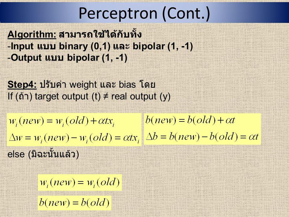 Perceptron (Cont.) Algorithm: สามารถใช้ได้กับทั้ง -Input แบบ binary (0,1) และ bipolar (1, -1) -Output แบบ bipolar (1, -1) Step5: ทดสอบเงื่อนไขการหยุด โปรแกรม If ( ถ้า ) weight ใน Step2 ไม่เปลี่ยนแปลง ให้หยุดโปรแกรม else ( มิฉะนั้นแล้ว ) ไปทำ Step1