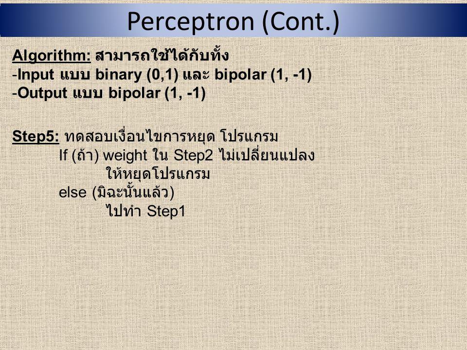 ตัวอย่าง : Perceptron : สำหรับ AND function กำหนดให้ -Input แบบ binary (0,1) และ Output แบบ bipolar (1, -1) ตารางการทำงานของ AND x1x1 x2x2 1 (bias)Target output 001 011 101 1111 Step0: - กำหนดค่าเริ่มต้น weight, w 1 = 0, w 2 = 0 และ bias, b = 0 - กำหนด learning rate ( อัตราการเรียนรู้ ), α = 1 - กำหนด เทรโชลด์, θ = 0.2