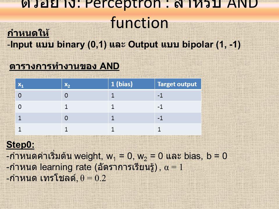 ตัวอย่าง : Perceptron : สำหรับ AND function กำหนดให้ -Input แบบ binary (0,1) และ Output แบบ bipolar (1, -1) ตารางการทำงานของ AND x1x1 x2x2 1 (bias)Tar