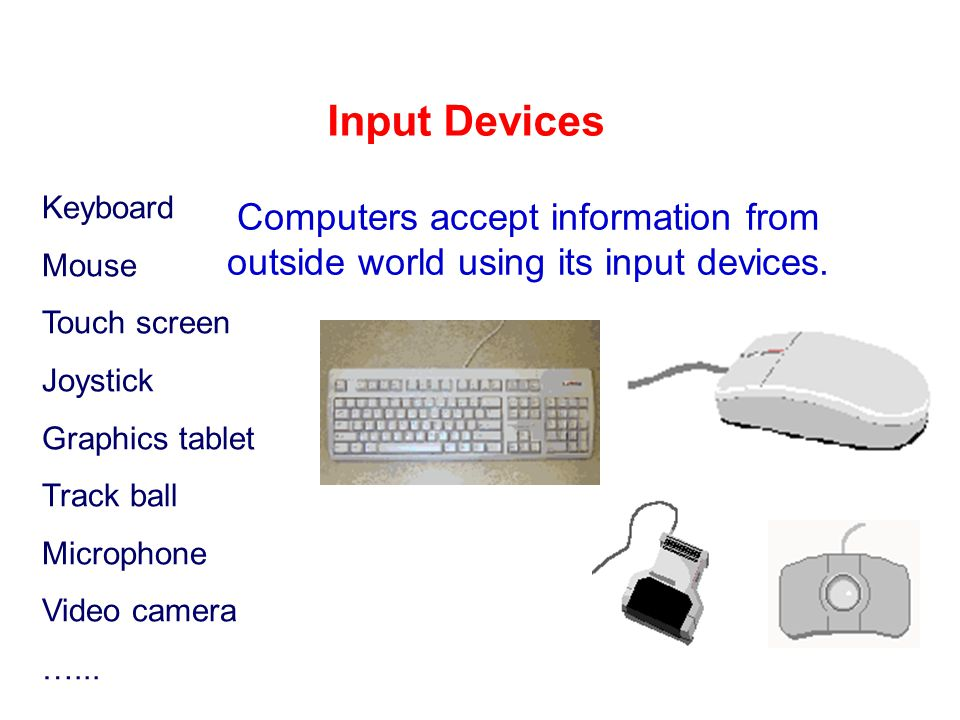 Input Devices Computers accept information from outside world using its input devices.