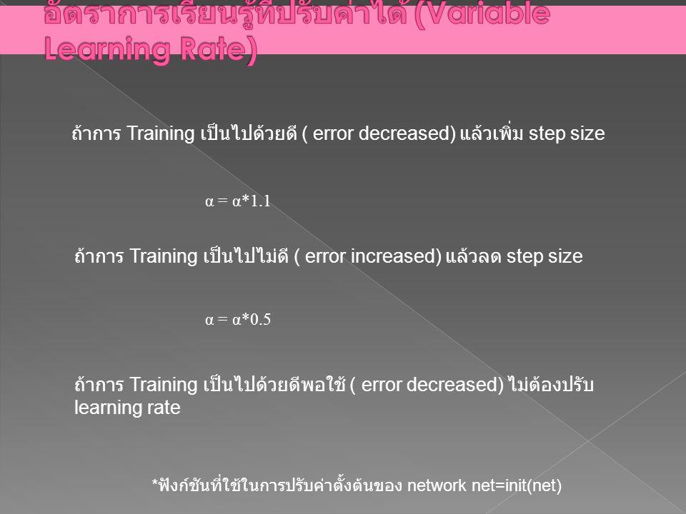 ถ้าการ Training เป็นไปด้วยดี ( error decreased) แล้วเพิ่ม step size ถ้าการ Training เป็นไปไม่ดี ( error increased) แล้วลด step size α = α*1.1 α = α*0.