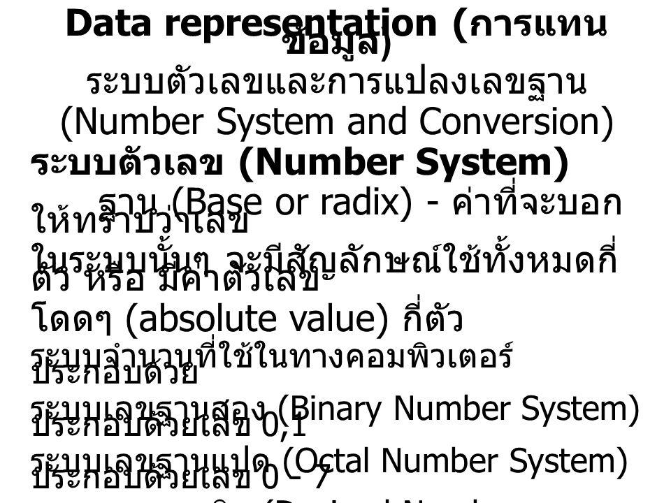 Data representation ( การแทน ข้อมูล ) ระบบตัวเลขและการแปลงเลขฐาน (Number System and Conversion) ระบบตัวเลข (Number System) ฐาน (Base or radix) - ค่าที่จะบอก ให้ทราบว่าเลข ในระบบนั้นๆ จะมีสัญลักษณ์ใช้ทั้งหมดกี่ ตัว หรือ มีค่าตัวเลข โดดๆ (absolute value) กี่ตัว ระบบจำนวนที่ใช้ในทางคอมพิวเตอร์ ประกอบด้วย ระบบเลขฐานสอง (Binary Number System) ประกอบด้วยเลข 0,1 ระบบเลขฐานแปด (Octal Number System) ประกอบด้วยเลข 0 - 7 ระบบเลขฐานสิบ (Decimal Number System) ประกอบด้วยเลข 0 - 9 ระบบเลขฐานสิบหก (Hexadecimal Number System) ประกอบด้วย ตัว เลข 0 - 9 และ A - F