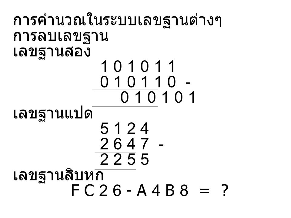 การคำนวณในระบบเลขฐานต่างๆ การลบเลขฐาน เลขฐานสอง 1 0 1 0 1 1 0 1 0 1 1 0 - 0 1 0 1 0 1 เลขฐานแปด 5 1 2 4 2 6 4 7 - 2 2 5 5 เลขฐานสิบหก F C 2 6 - A 4 B 8 = ?