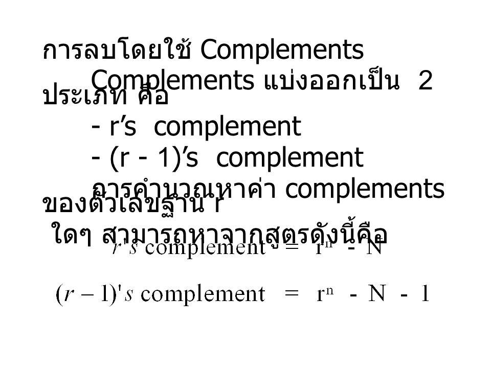 การลบโดยใช้ Complements Complements แบ่งออกเป็น 2 ประเภท คือ - r's complement - (r - 1)'s complement การคำนวณหาค่า complements ของตัวเลขฐาน r ใดๆ สามารถหาจากสูตรดังนี้คือ