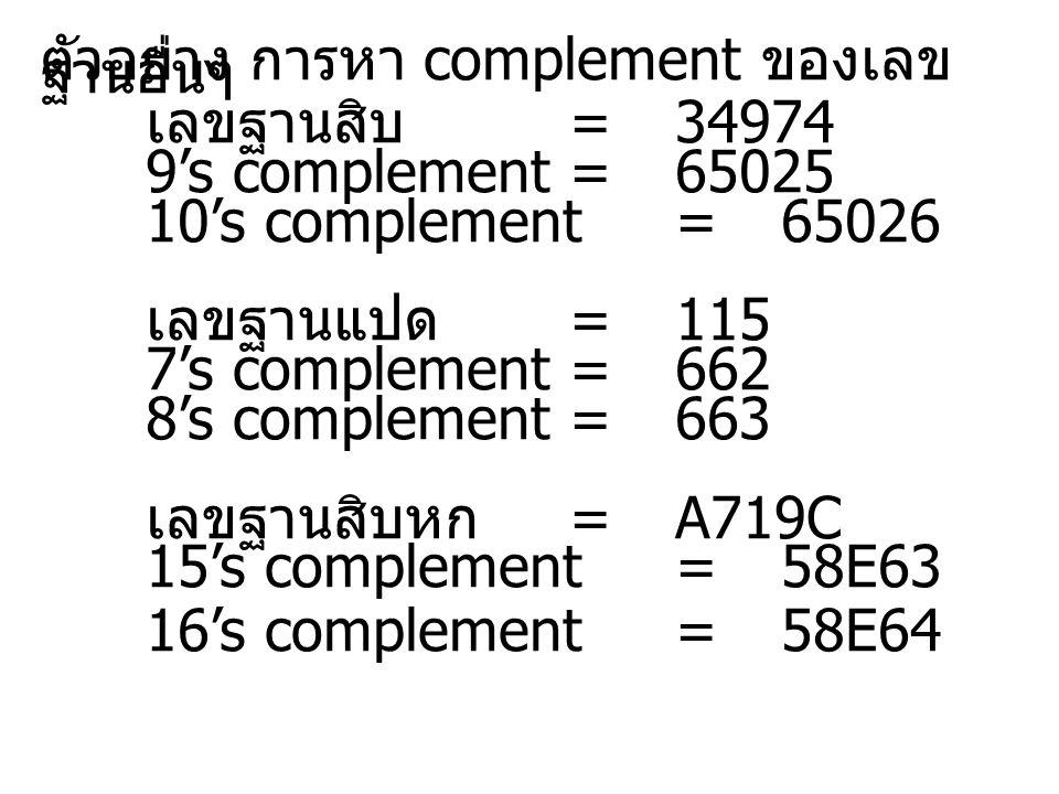 ตัวอย่าง การหา complement ของเลข ฐานอื่นๆ เลขฐานสิบ =34974 9's complement= 65025 10's complement = 65026 เลขฐานแปด =115 7's complement= 662 8's complement=663 เลขฐานสิบหก =A719C 15's complement= 58E63 16's complement= 58E64