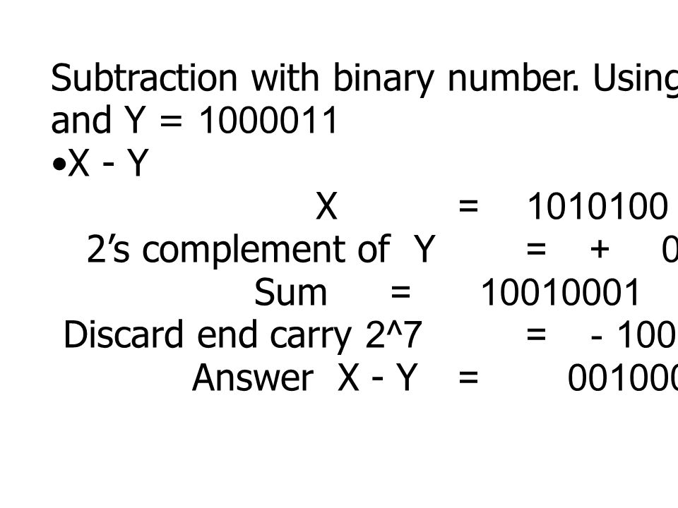 Subtraction with binary number. Using X = 1010100 and Y = 1000011 X - Y X =1010100 2's complement of Y = + 0111101 Sum = 10010001 Discard end carry 2^