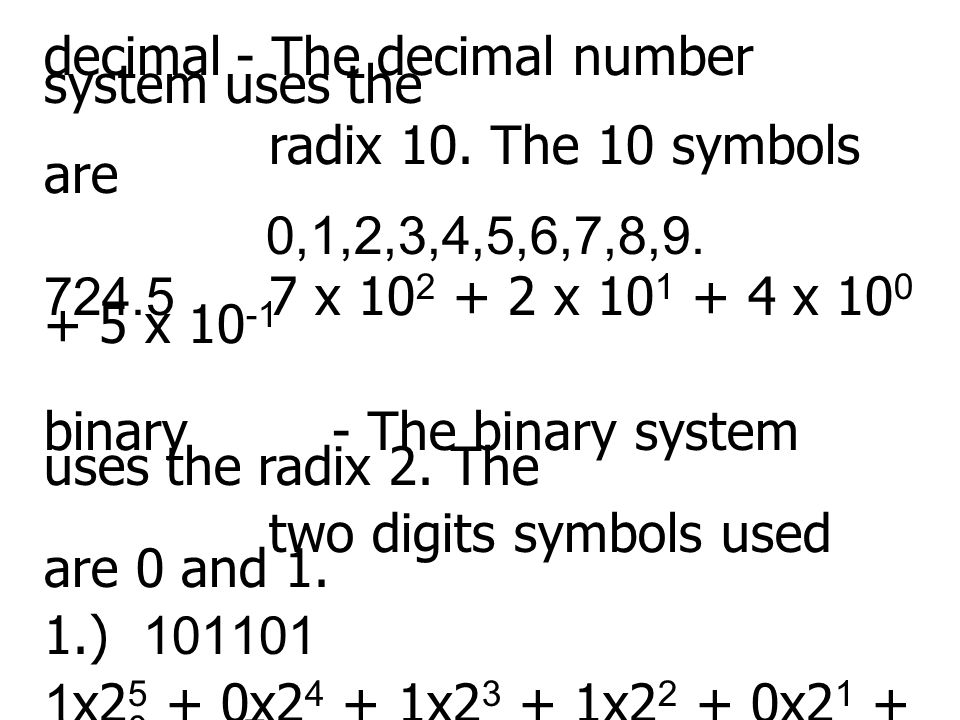 decimal- The decimal number system uses the radix 10. The 10 symbols are 0,1,2,3,4,5,6,7,8,9. 724.5 7 x 10 2 + 2 x 10 1 + 4 x 10 0 + 5 x 10 -1 binary-