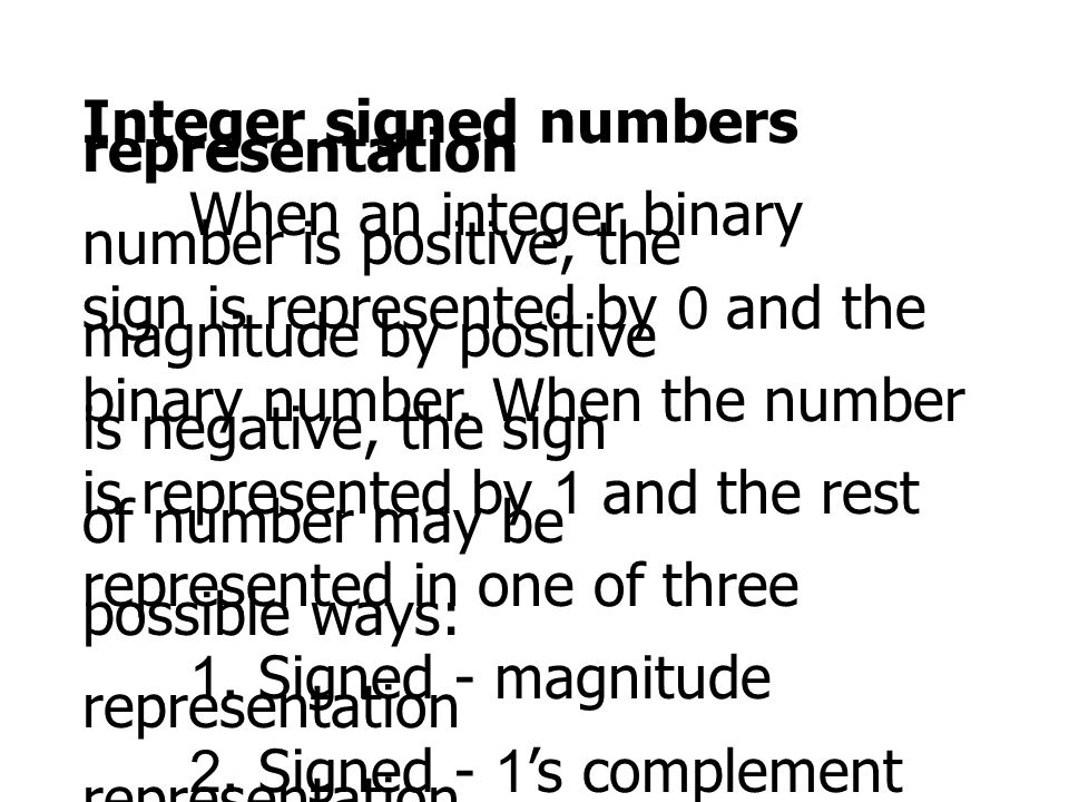 Integer signed numbers representation When an integer binary number is positive, the sign is represented by 0 and the magnitude by positive binary num