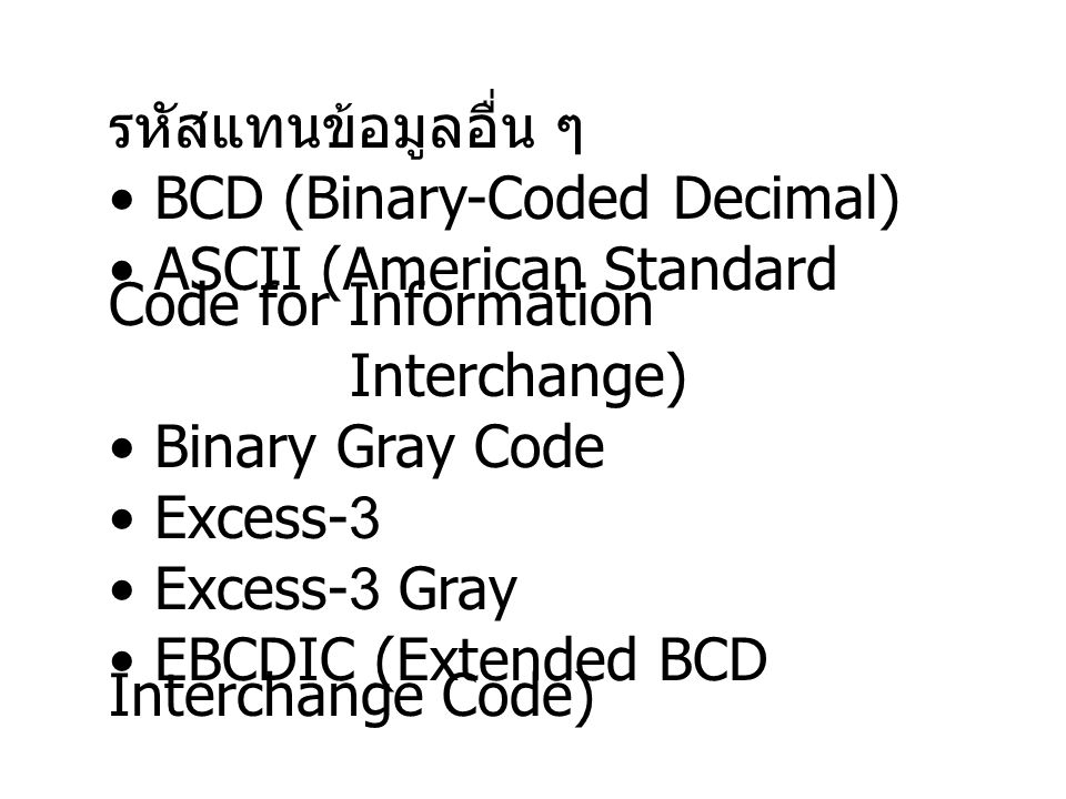 รหัสแทนข้อมูลอื่น ๆ BCD (Binary-Coded Decimal) ASCII (American Standard Code for Information Interchange) Binary Gray Code Excess-3 Excess-3 Gray EBCD