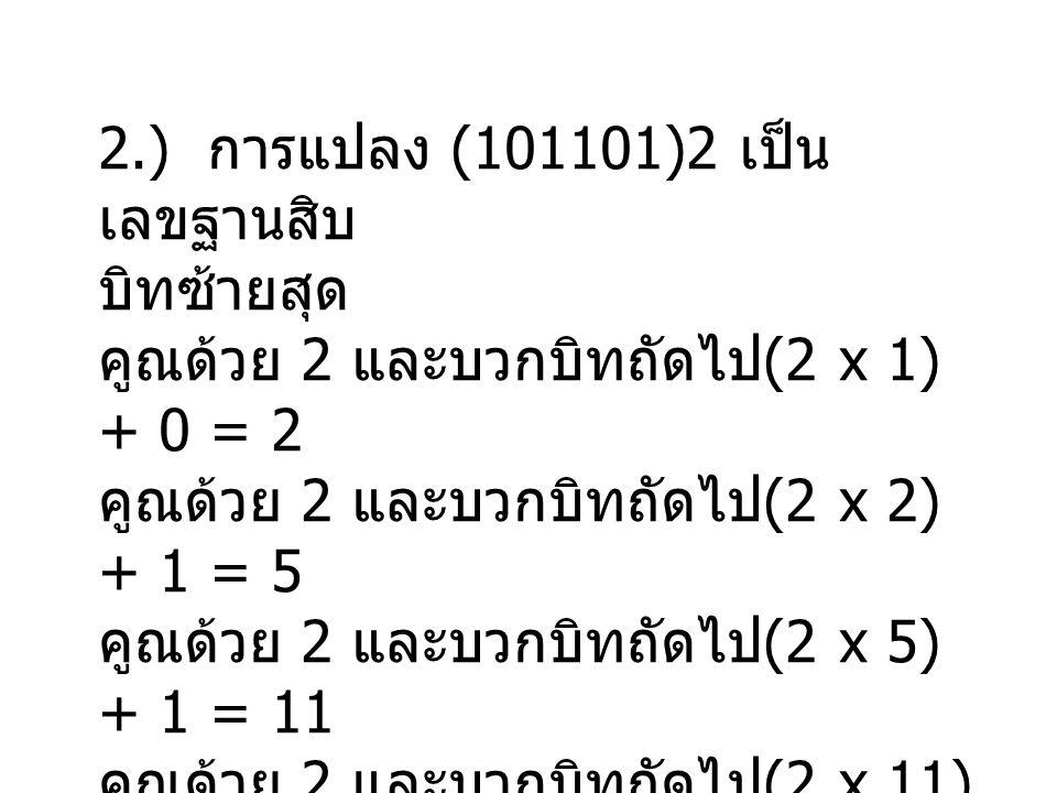 2.) การแปลง (101101)2 เป็น เลขฐานสิบ บิทซ้ายสุด คูณด้วย 2 และบวกบิทถัดไป (2 x 1) + 0 = 2 คูณด้วย 2 และบวกบิทถัดไป (2 x 2) + 1 = 5 คูณด้วย 2 และบวกบิทถัดไป (2 x 5) + 1 = 11 คูณด้วย 2 และบวกบิทถัดไป (2 x 11) + 0 = 22 คูณด้วย 2 และบวกบิทถัดไป (2 x 22) + 1 = 45 ดังนั้น (101101) 2 = (45) 10