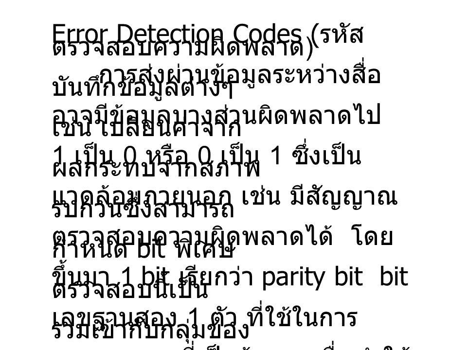 Error Detection Codes ( รหัส ตรวจสอบความผิดพลาด ) การส่งผ่านข้อมูลระหว่างสื่อ บันทึกข้อมูลต่างๆ อาจมีข้อมูลบางส่วนผิดพลาดไป เช่น เปลี่ยนค่าจาก 1 เป็น 0 หรือ 0 เป็น 1 ซึ่งเป็น ผลกระทบจากสภาพ แวดล้อมภายนอก เช่น มีสัญญาณ รบกวนซึ่งสามารถ ตรวจสอบความผิดพลาดได้ โดย กำหนด bit พิเศษ ขึ้นมา 1 bit เรียกว่า parity bit bit ตรวจสอบนี้เป็น เลขฐานสอง 1 ตัว ที่ใช้ในการ รวมเข้ากับกลุ่มของ เลขฐานสองที่เป็นข้อมูล เพื่อทำให้ ผลรวมของตัวเลข ทั้งหมด (1 หรือ 0) เป็นจำนวนเลขคี่ (odd parity) หรือเป็นจำนวนเลขคู่ (even parity)