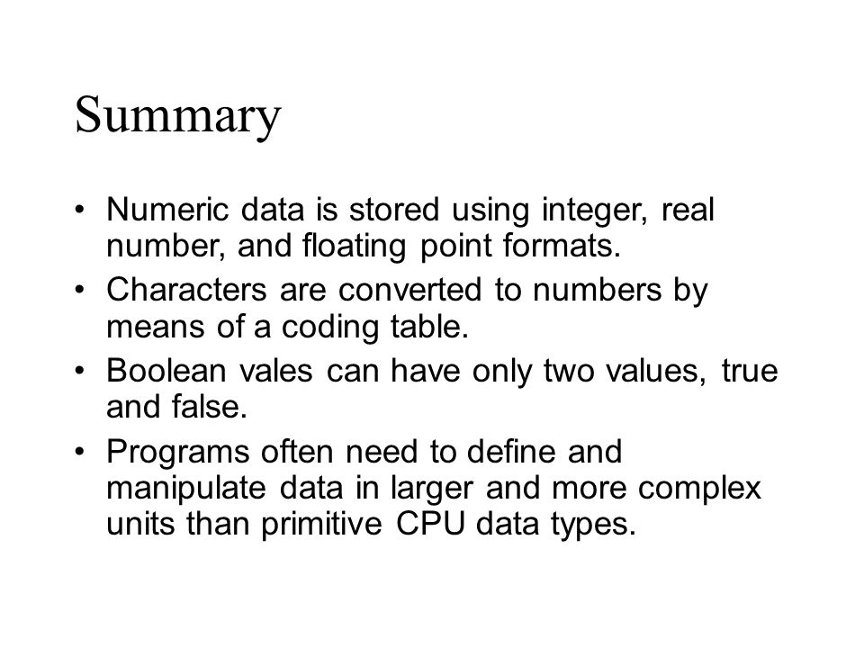 Numeric data is stored using integer, real number, and floating point formats. Characters are converted to numbers by means of a coding table. Boolean