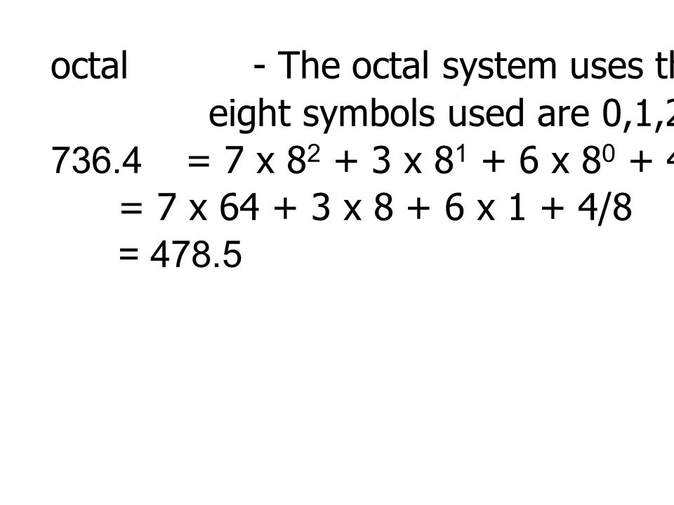 octal- The octal system uses the radix 8. The eight symbols used are 0,1,2,3,4,5,6,7 736.4= 7 x 8 2 + 3 x 8 1 + 6 x 8 0 + 4 x 8 -1 = 7 x 64 + 3 x 8 +