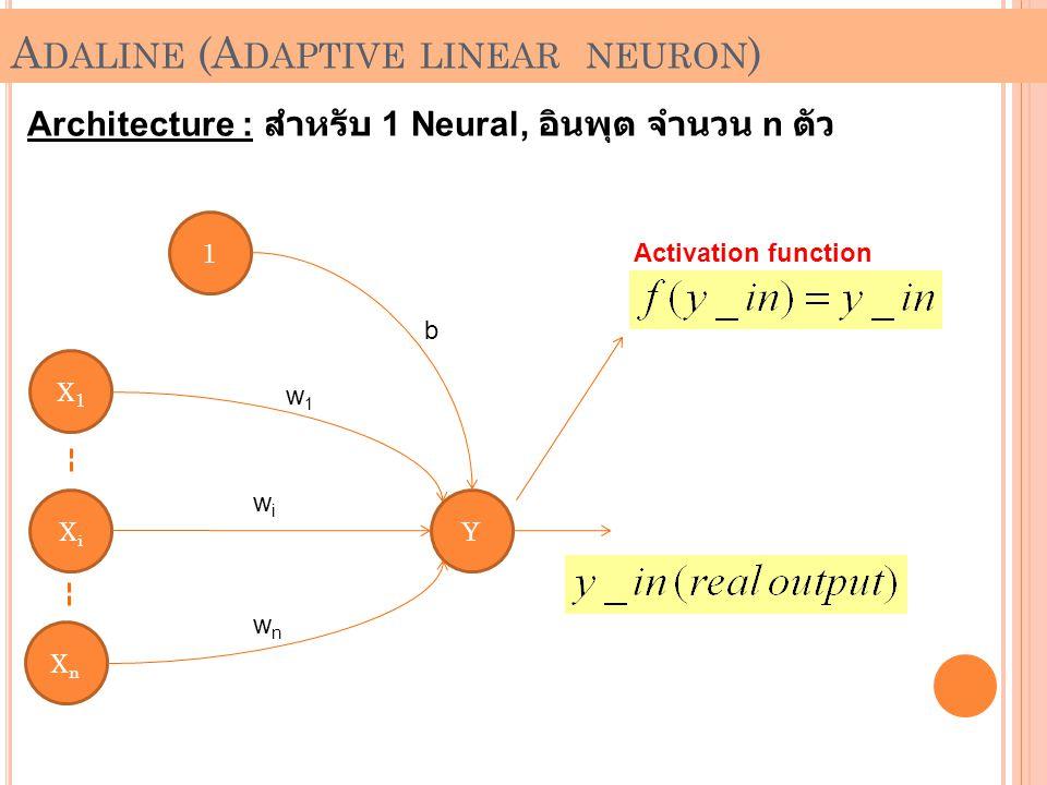 A DALINE (A DAPTIVE LINEAR NEURON ) Architecture : สำหรับ 1 Neural, อินพุต จำนวน n ตัว 1 X1X1 XnXn XiXi Y b w1w1 wiwi wnwn Activation function