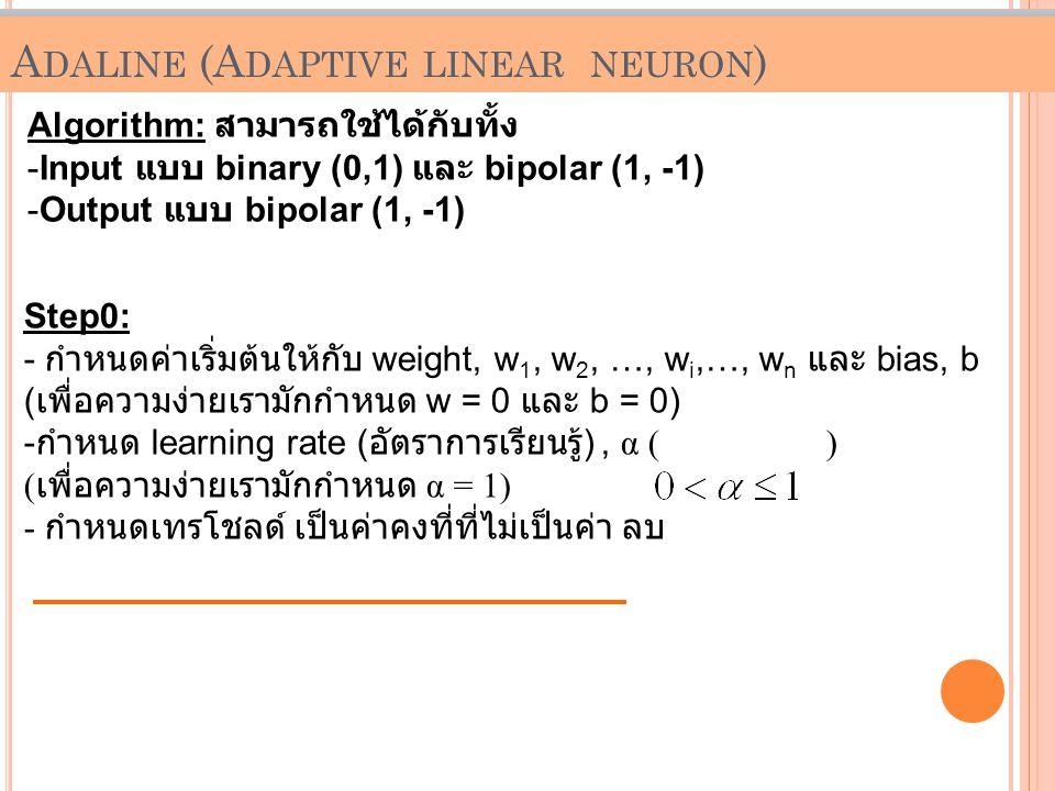 P ERCEPTRON (C ONT.) Algorithm: สามารถใช้ได้กับทั้ง -Input แบบ binary (0,1) และ bipolar (1, -1) -Output แบบ bipolar (1, -1) Step0: - กำหนดค่าเริ่มต้นใ