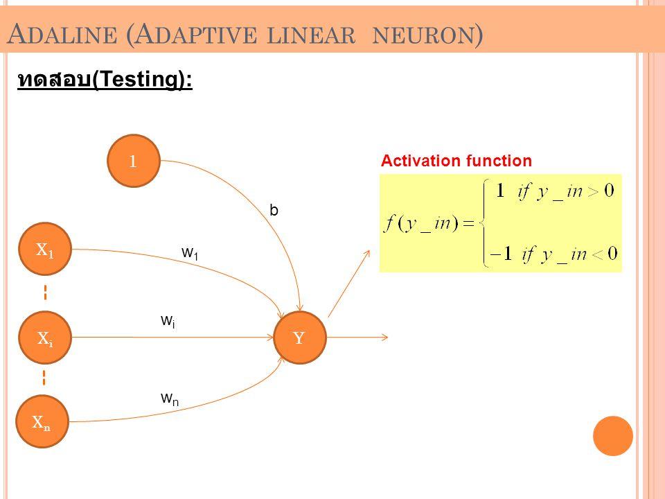 A DALINE (A DAPTIVE LINEAR NEURON ) ทดสอบ (Testing): 1 X1X1 XnXn XiXi Y b w1w1 wiwi wnwn Activation function
