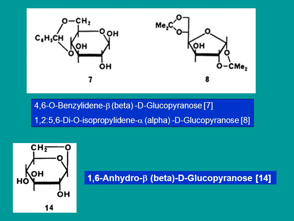4,6-O-Benzylidene-  (beta) -D-Glucopyranose [7] 1,2:5,6-Di-O-isopropylidene-  (alpha) -D-Glucopyranose [8] 1,6-Anhydro-  (beta)-D-Glucopyranose [14