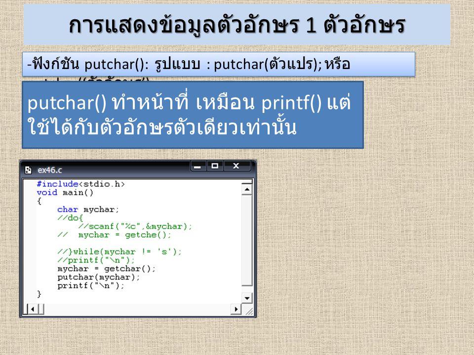 การแสดงข้อมูลตัวอักษร 1 ตัวอักษร - ฟังก์ชัน putchar(): รูปแบบ : putchar( ตัวแปร ); หรือ putchar(' ตัวอักษร '); putchar() ทำหน้าที่ เหมือน printf() แต่
