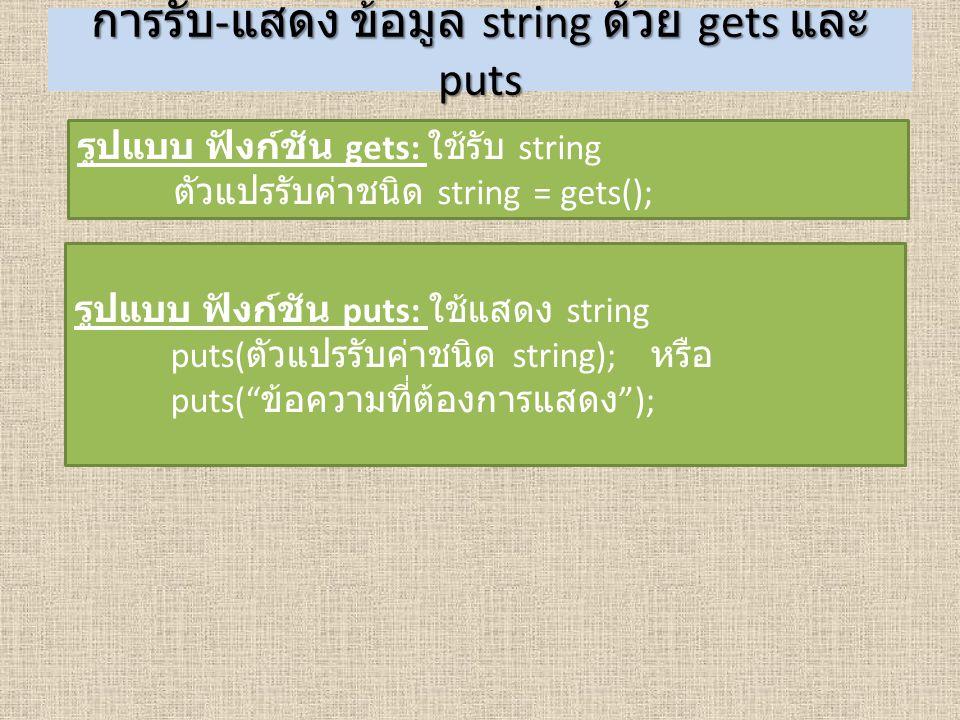 การรับ - แสดง ข้อมูล string ด้วย gets และ puts รูปแบบ ฟังก์ชัน gets: ใช้รับ string ตัวแปรรับค่าชนิด string = gets(); รูปแบบ ฟังก์ชัน puts: ใช้แสดง str