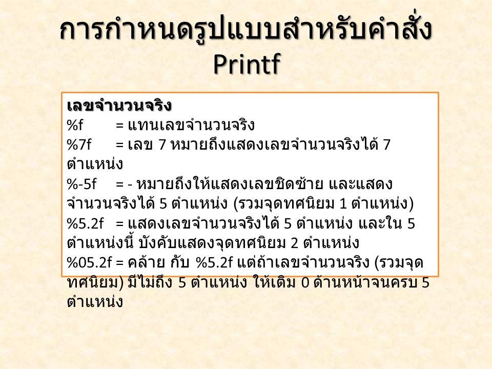 ตัวอย่าง : การกำหนดรูปแบบสำหรับ คำสั่ง Printf 1) ดัดแปลงโจทย์ใช้คำสั่ง printf ครั้ง เดียว 2) ลอง Myfloat = 35555.5555 ดัดแปลงโปรแกรม