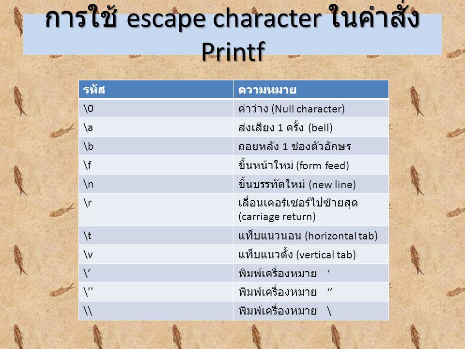 การใช้ escape character ในคำสั่ง Printf รหัสความหมาย \0 ค่าว่าง (Null character) \a ส่งเสียง 1 ครั้ง (bell) \b ถอยหลัง 1 ช่องตัวอักษร \f ขึ้นหน้าใหม่