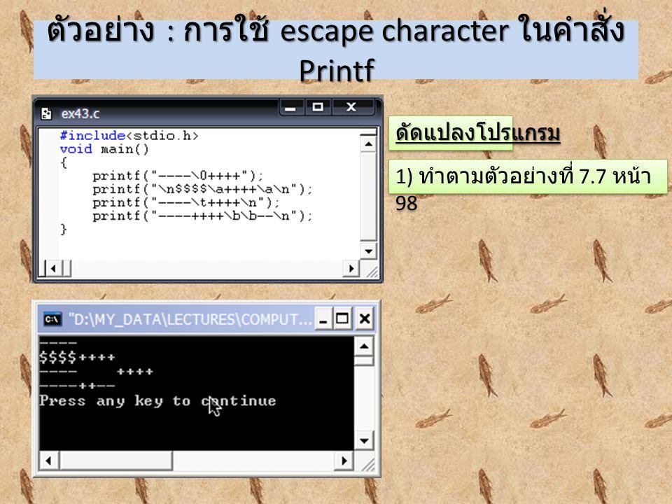 ตัวอย่าง : การใช้ escape character ในคำสั่ง Printf 1) ทำตามตัวอย่างที่ 7.7 หน้า 98 ดัดแปลงโปรแกรมดัดแปลงโปรแกรม