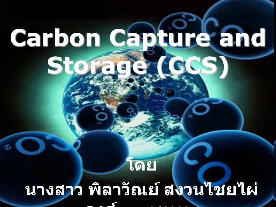 Carbon Capture and Storage (CCS) โดย นางสาว พิลาวัณย์ สงวนไชยไผ่ วงศ์ 52402625