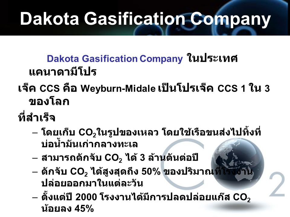 Dakota Gasification Company Dakota Gasification Company ในประเทศ แคนาดามีโปร เจ็ค CCS คือ Weyburn-Midale เป็นโปรเจ็ค CCS 1 ใน 3 ของโลก ที่สำเร็จ – โดย