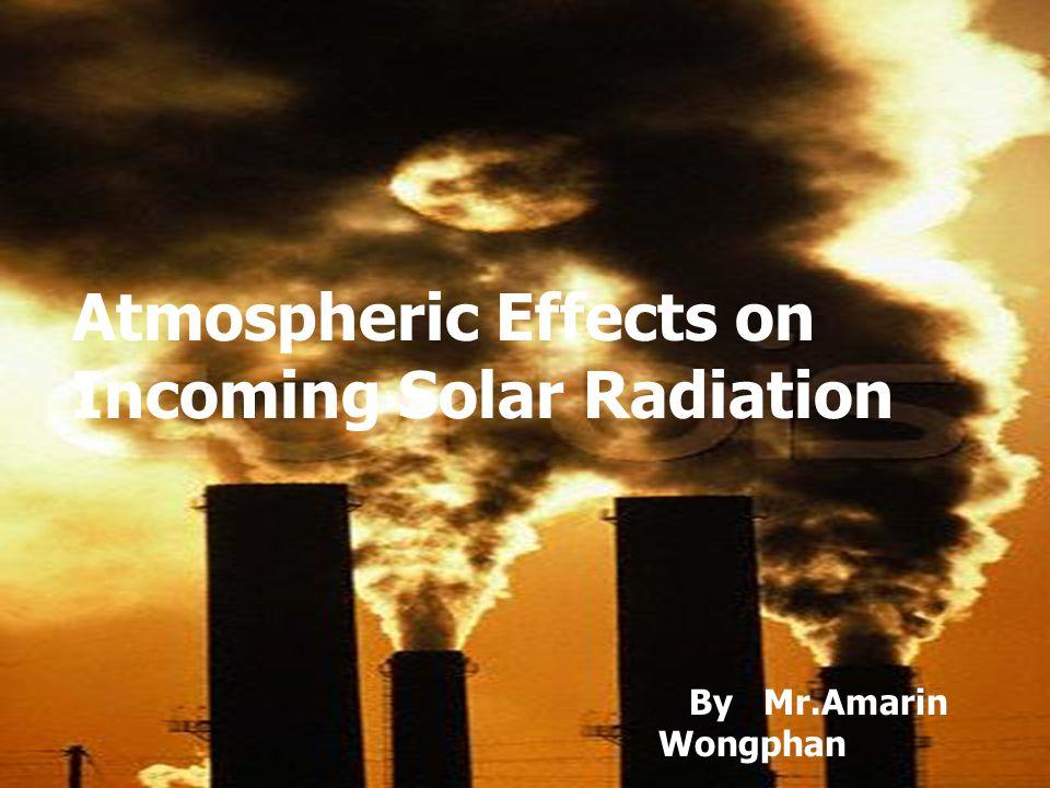 ปฏิกิริยาในชั้นบรรยากาศต่อ รังสีอาทิตย์ที่เข้ามาสู่โลก ขบวนการในชั้นบรรยากาศที่ช่วยลดรังสี อาทิตย์ที่ทะลุผ่านชั้นบรรยากาศมาสู่ผิวโลก โดยชั้นบรรยากาศของโลก จะมีผลทำให้ให้เกิด การเปลี่ยนแปลง ของคลื่นแสงในด้านทิศทาง ความเข้ม ตลอดจน ความยาว และ ความถี่ช่วง คลื่น เนื่องจากชั้นบรรยากาศ ประกอบไปด้วย ฝุ่น ละออง ไอน้ำ และก๊าซต่างๆ โดยมี 3 ขบวนการดังนี้ 1) การกระเจิงของแสง ( Scattering ) 2) การดูดกลืนของแสง ( Absorbtion) 3) การสะท้อนพลังงาน ( Reflection )