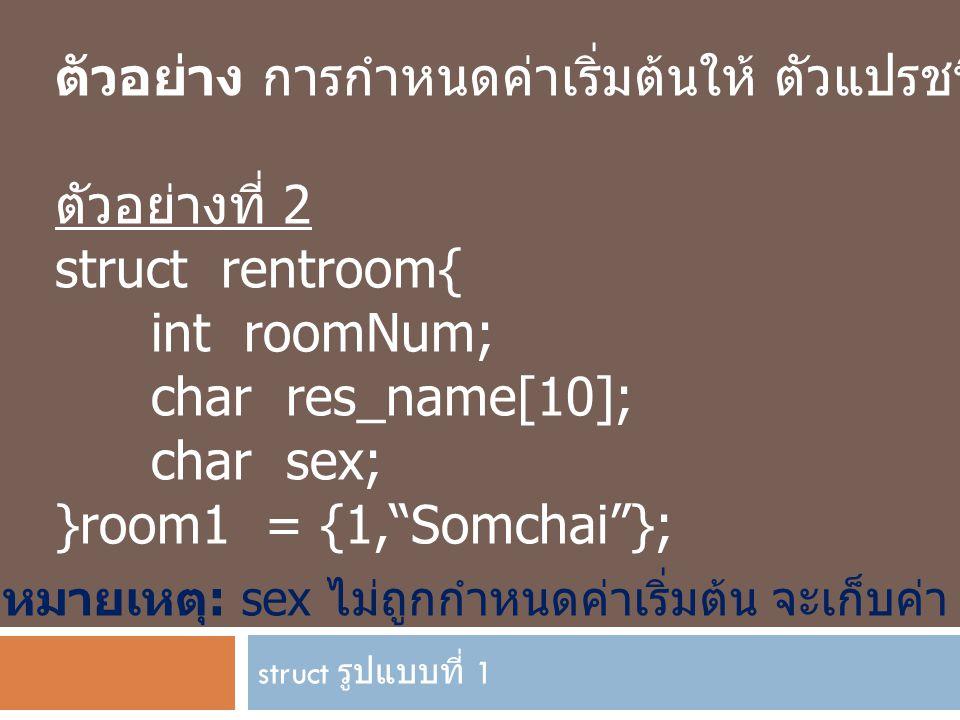 struct รูปแบบที่ 1 ตัวอย่าง การกำหนดค่าเริ่มต้นให้ ตัวแปรชนิด struct ตัวอย่างที่ 2 struct rentroom{ int roomNum; char res_name[10]; char sex; }room1 =