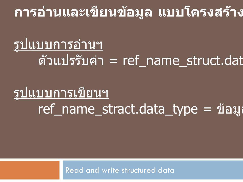 Read and write structured data การอ่านและเขียนข้อมูล แบบโครงสร้าง รูปแบบการอ่านฯ ตัวแปรรับค่า = ref_name_struct.data_type; รูปแบบการเขียนฯ ref_name_st