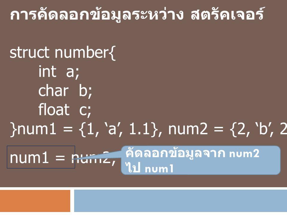 การคัดลอกข้อมูลระหว่าง สตรัคเจอร์ struct number{ int a; char b; float c; }num1 = {1, 'a', 1.1}, num2 = {2, 'b', 2.2}; num1 = num2; คัดลอกข้อมูลจาก num