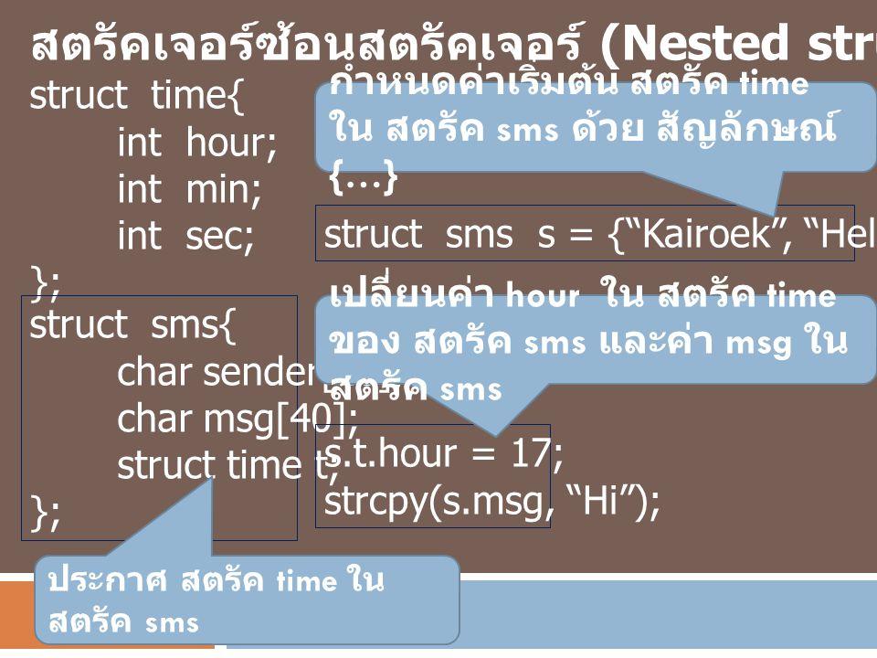 สตรัคเจอร์ซ้อนสตรัคเจอร์ (Nested structure) struct time{ int hour; int min; int sec; }; struct sms{ char sender[10]; char msg[40]; struct time t; }; ป