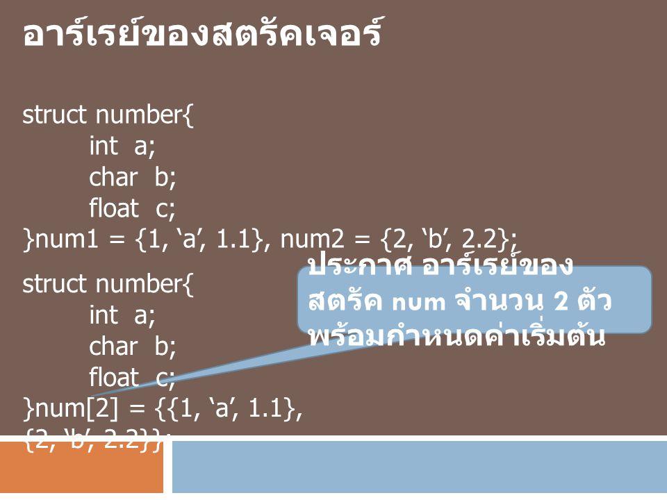 อาร์เรย์ของสตรัคเจอร์ struct number{ int a; char b; float c; }num1 = {1, 'a', 1.1}, num2 = {2, 'b', 2.2}; ประกาศ อาร์เรย์ของ สตรัค num จำนวน 2 ตัว พร้