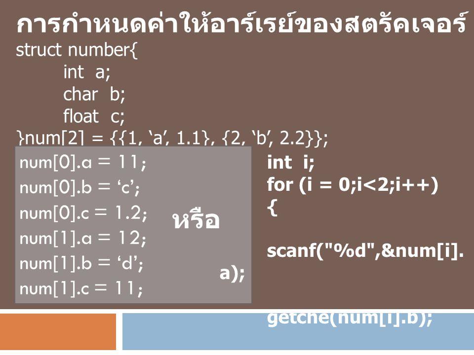 การกำหนดค่าให้อาร์เรย์ของสตรัคเจอร์ struct number{ int a; char b; float c; }num[2] = {{1, 'a', 1.1}, {2, 'b', 2.2}}; num[0].a = 11; num[0].b = 'c'; nu