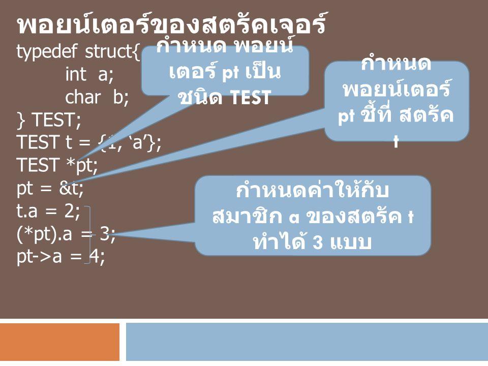 พอยน์เตอร์ของสตรัคเจอร์ typedef struct{ int a; char b; } TEST; TEST t = {1, 'a'}; TEST *pt; pt = &t; t.a = 2; (*pt).a = 3; pt->a = 4; กำหนด พอยน์ เตอร