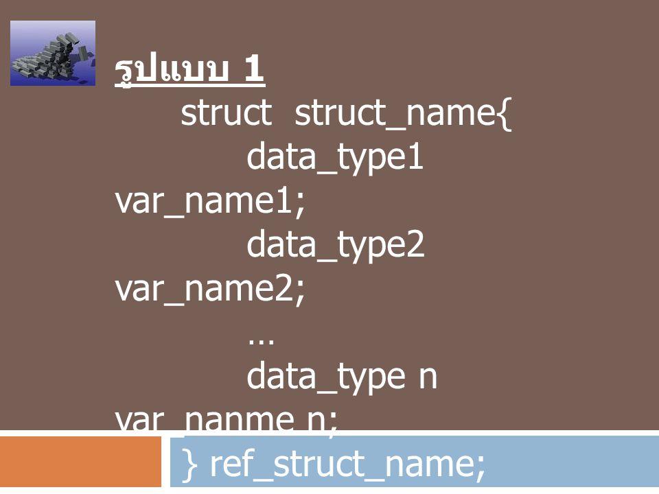 รูปแบบ 1 struct struct_name{ data_type1 var_name1; data_type2 var_name2; … data_type n var_nanme n; } ref_struct_name;