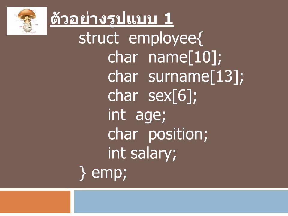 ตัวอย่างรูปแบบ 1 struct employee{ char name[10]; char surname[13]; char sex[6]; int age; char position; int salary; } emp;