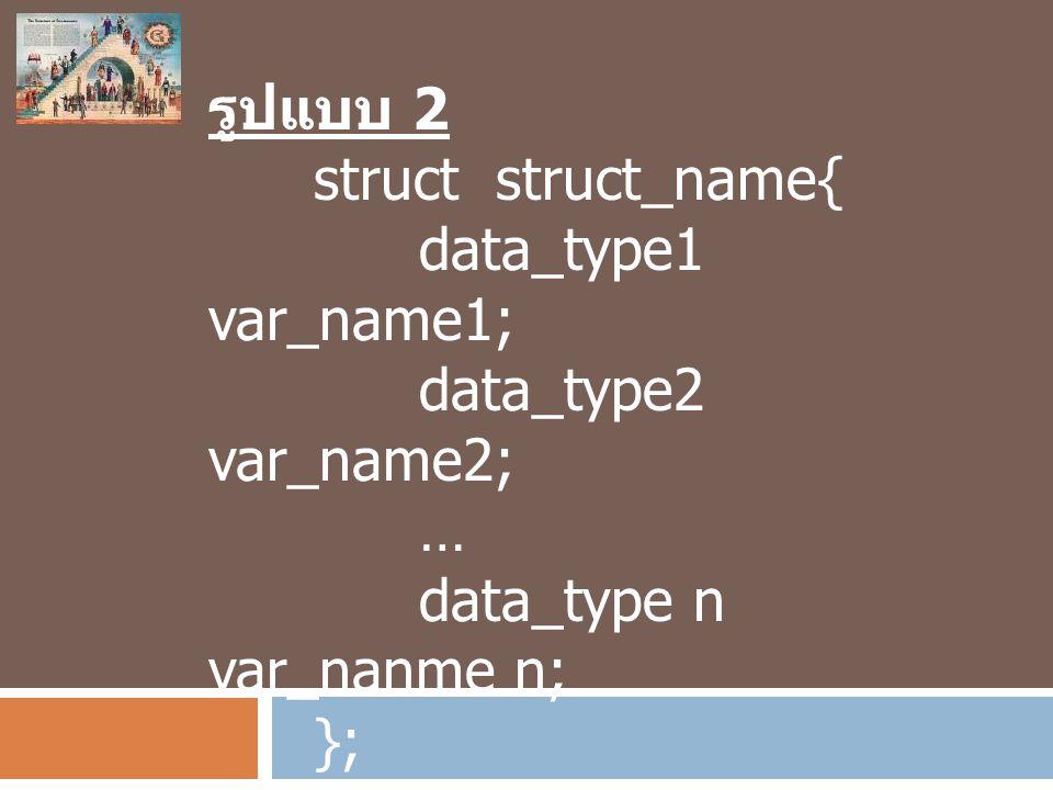 รูปแบบ 2 struct struct_name{ data_type1 var_name1; data_type2 var_name2; … data_type n var_nanme n; }; struct struct_name ref_struct_name;